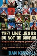They Like Jesus but Not the Church libro in lingua di Kimball Dan