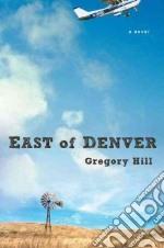 East of Denver libro in lingua di Hill Gregory