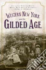 Western New York and the Gilded Age libro in lingua di Fiddler-woite Julianna, Scumaci Mary Beth Paulin, Scumaci Peter C.