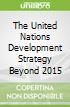 The United Nations Development Strategy Beyond 2015