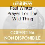Prayer for the wild thing - winter paul cd musicale di Paul Winter