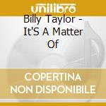 Billy Taylor - It'S A Matter Of cd musicale di TAYLOR BILLY