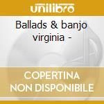 Ballads & banjo virginia - cd musicale di Artisti Vari