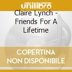 Claire Lynch - Friends For A Lifetime cd musicale di Claire Lynch