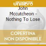 John Mccutcheon - Nothing To Lose cd musicale di Mccutcheon John