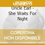 Uncle Earl - She Waits For Night cd musicale di Earl Uncle