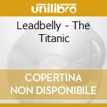The titanic - lead belly cd musicale di Lead Belly