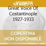 Great Voice Of Costantinople 1927-1933 cd musicale di Artisti Vari