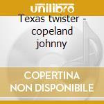 Texas twister - copeland johnny cd musicale di Johnny Copeland