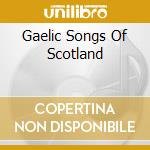 GAELIC SONGS OF SCOTLAND cd musicale di ARTISTI VARI