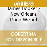 James Booker - New Orleans Piano Wizard cd musicale di James Booker