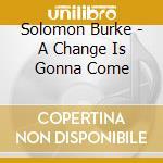 Solomon Burke - A Change Is Gonna Come cd musicale di Solomon Burke