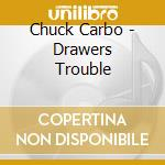 Chuck Carbo - Drawers Trouble cd musicale di Carbo Chuck