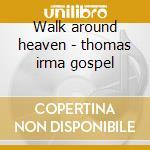 Walk around heaven - thomas irma gospel cd musicale di Irma Thomas