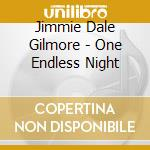 Jimmie Dale Gilmore - One Endless Night cd musicale di DALE GILMORE