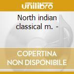 North indian classical m. - cd musicale di Artisti Vari