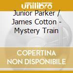 Junior Parker & James Cotton - Mystery Train cd musicale di Junior parker & jame
