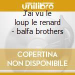 J'ai vu le loup le renard - balfa brothers cd musicale di The balfa brothers