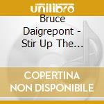 Bruce Daigrepont - Stir Up The Roux cd musicale di Daigrepont Bruce
