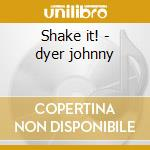 Shake it! - dyer johnny cd musicale di Dyer Johnny