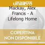 Mackay, Alex Francis - A Lifelong Home cd musicale di Alex francis mackay