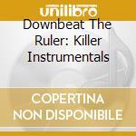 DOWNBEAT THE RULER: KILLER INSTRUMENTALS  cd musicale di AA.VV.