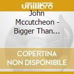 John Mccutcheon - Bigger Than Yourself cd musicale di Mccutcheon John