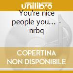 You're nice people you... - nrbq cd musicale di Nrbq