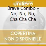 Brave Combo - No, No, No, Cha Cha Cha cd musicale di Combo Brave