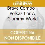 Brave Combo - Polkas For A Glommy World cd musicale di Combo Brave