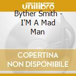 Byther Smith - I'M A Mad Man cd musicale di Smith Byther