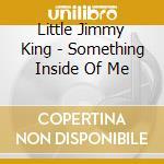 Little Jimmy King - Something Inside Of Me cd musicale di Little jimmy king