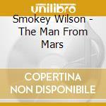 Smokey Wilson - The Man From Mars cd musicale di Wilson Smokey