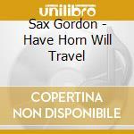 Sax Gordon - Have Horn Will Travel cd musicale di Gordon Sax