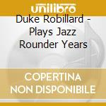 Duke Robillard - Plays Jazz Rounder Years cd musicale di Duke Robillard