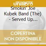 The Smokin' Joe Kubek Band + 2 B.T. - Served Up Texas Style cd musicale di The smokin' joe kube