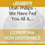 Utah Phillips - We Have Fed You All A... cd musicale di Phillips Utah