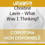 Christine Lavin - What Was I Thinking? cd musicale di Lavin Christine