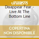 Disappear Fear - Live At The Bottom Line cd musicale di Fear Disappear
