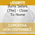 Close to home - cd musicale di The burns sister