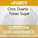 Chris Duarte - Texas Sugar cd musicale di Chris Duarte