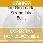 Joe Goldmark - Strong Like Bull... cd musicale di Goldmark Joe
