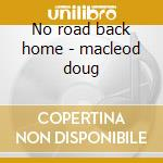 No road back home - macleod doug cd musicale di Macleod Doug