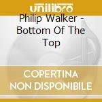Philip Walker - Bottom Of The Top cd musicale di Phillip Walker