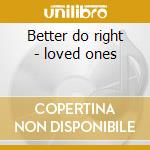Better do right - loved ones cd musicale di The loved ones