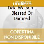 Dale Watson - Blessed Or Damned cd musicale di Dale Watson