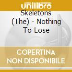 The Skeletons - Nothing To Lose cd musicale di Skeletons The