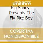 Big Sandy - Presents The Fly-Rite Boy cd musicale di Sandy Big