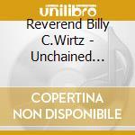 Reverend Billy C.Wirtz - Unchained Maladies cd musicale di Reverend billy c.wirtz