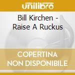 Bill Kirchen - Raise A Ruckus cd musicale di KIRCHEN BILL